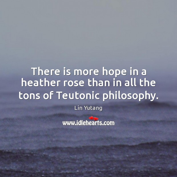 There is more hope in a heather rose than in all the tons of Teutonic philosophy. Image