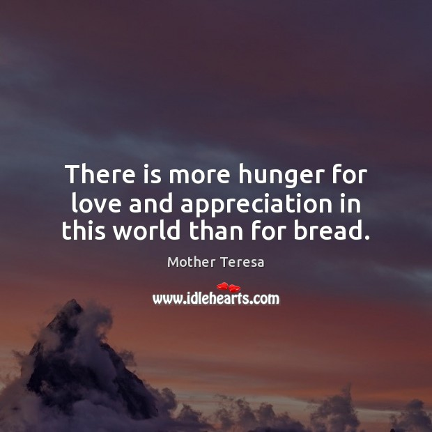 Image, There is more hunger for love and appreciation in this world than for bread.