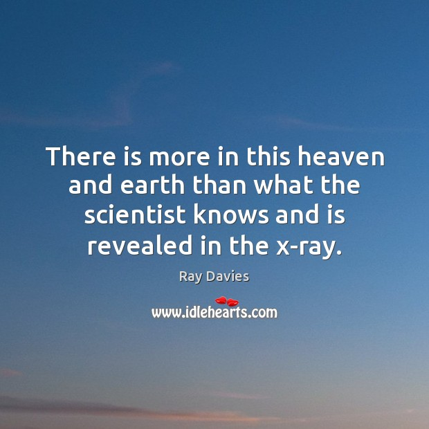 There is more in this heaven and earth than what the scientist Ray Davies Picture Quote