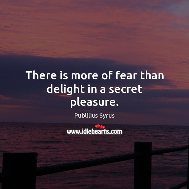 There is more of fear than delight in a secret pleasure. Image
