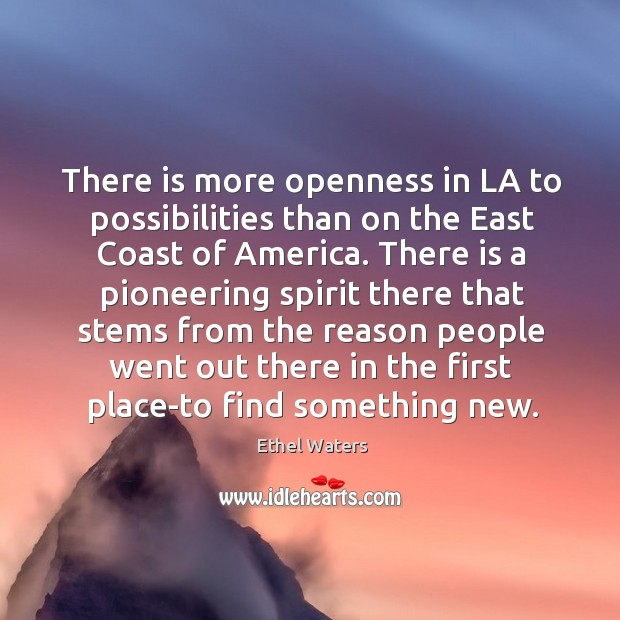 There is more openness in la to possibilities than on the east coast of america. Image
