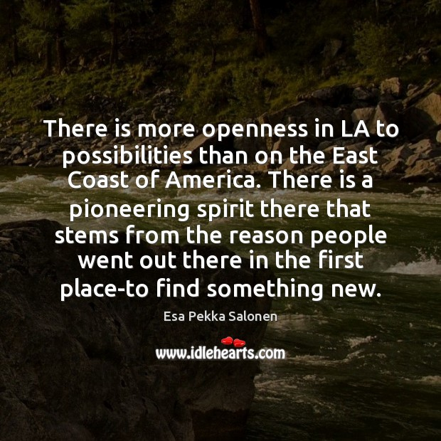 There is more openness in LA to possibilities than on the East Image