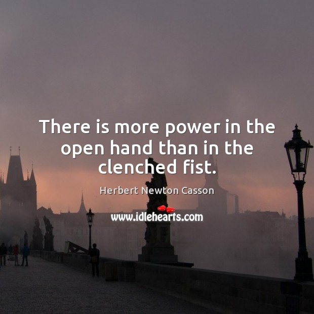 There is more power in the open hand than in the clenched fist. Herbert Newton Casson Picture Quote