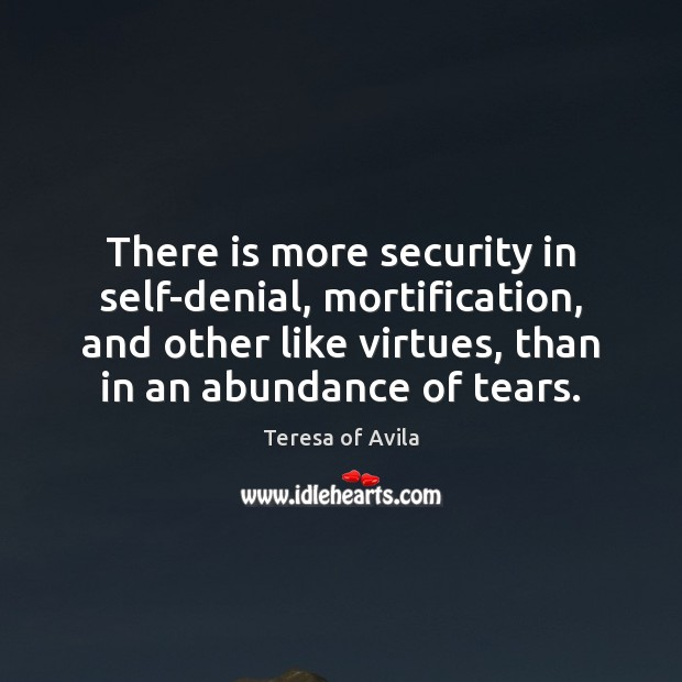 There is more security in self-denial, mortification, and other like virtues, than Teresa of Avila Picture Quote