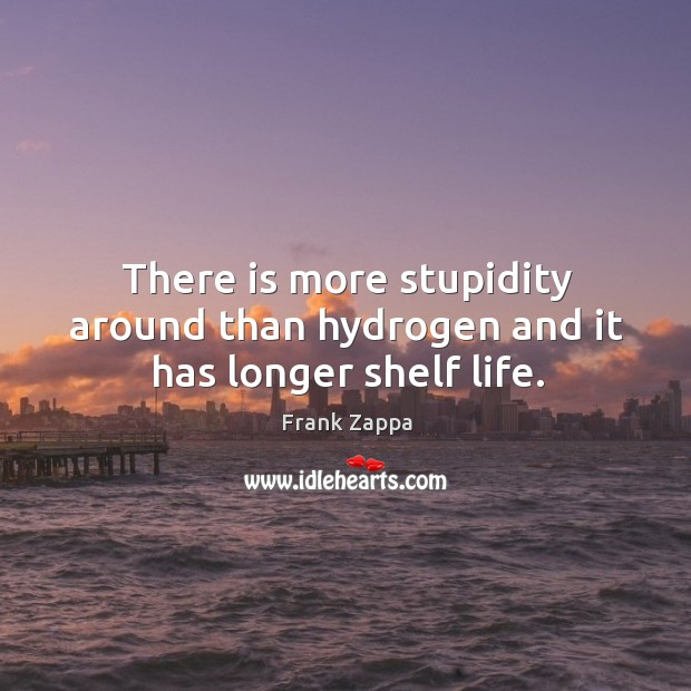 There is more stupidity around than hydrogen and it has longer shelf life. Image