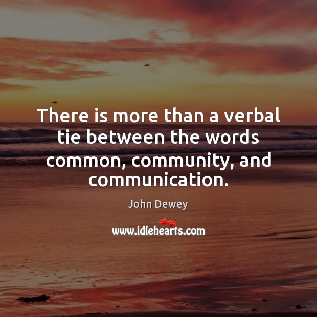 There is more than a verbal tie between the words common, community, and communication. John Dewey Picture Quote