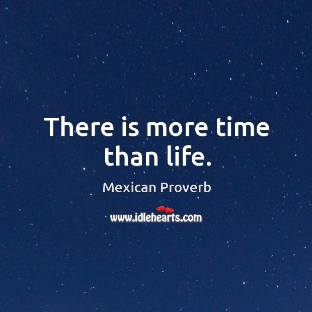 There is more time than life. Mexican Proverbs Image