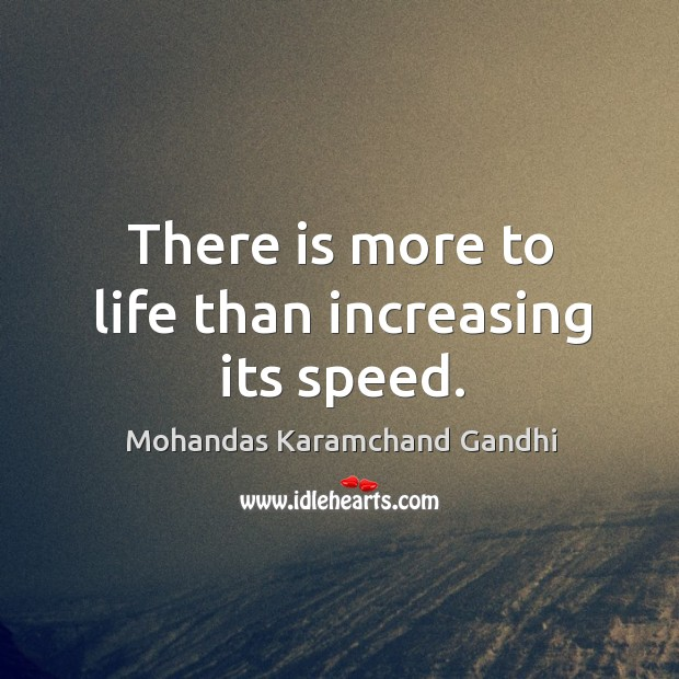 There is more to life than increasing its speed. Mohandas Karamchand Gandhi Picture Quote