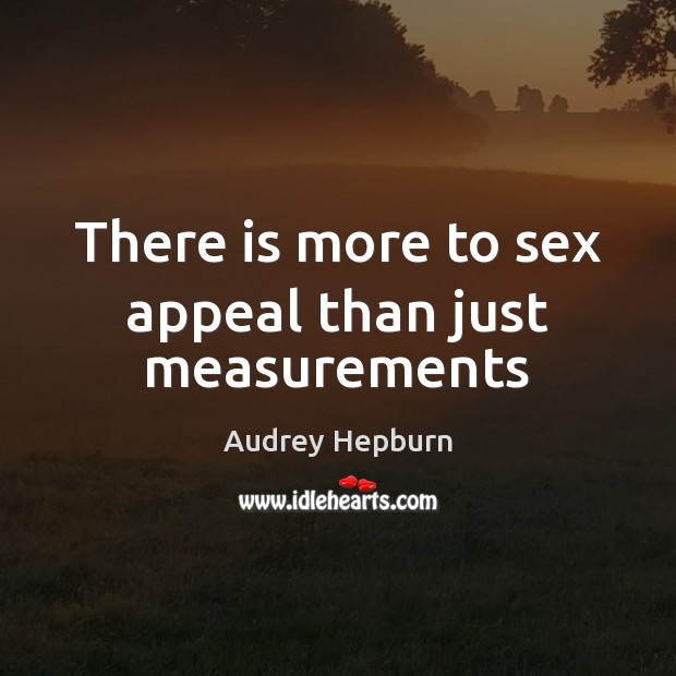 There is more to sex appeal than just measurements Audrey Hepburn Picture Quote