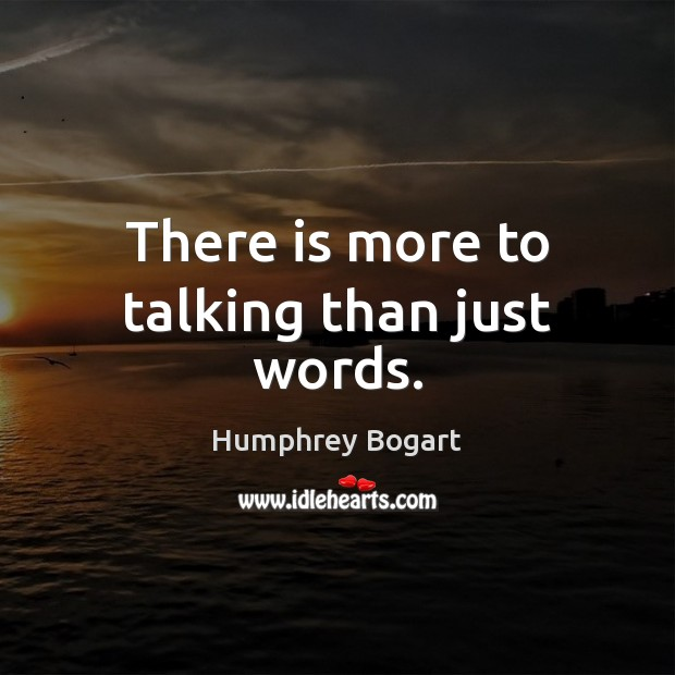There is more to talking than just words. Humphrey Bogart Picture Quote