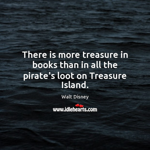 Image, There is more treasure in books than in all the pirate's loot on Treasure Island.
