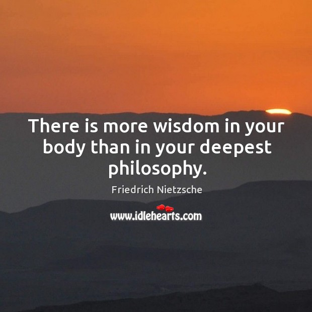 Image, There is more wisdom in your body than in your deepest philosophy.