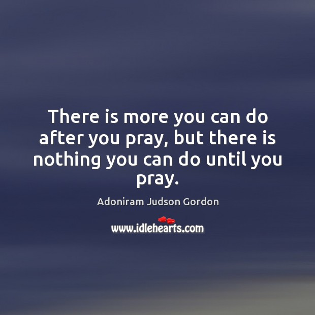 Image, There is more you can do after you pray, but there is nothing you can do until you pray.