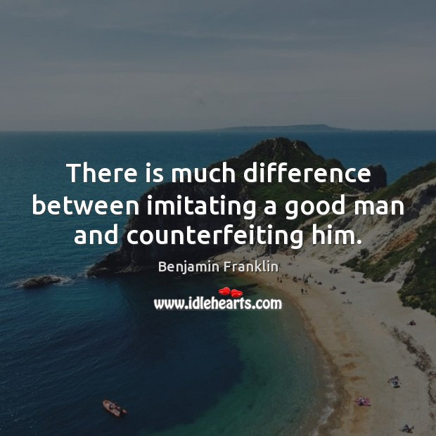 There is much difference between imitating a good man and counterfeiting him. Men Quotes Image