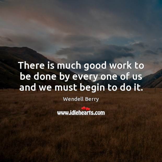 There is much good work to be done by every one of us and we must begin to do it. Image