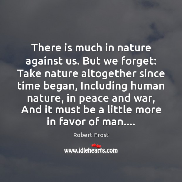 Image, There is much in nature against us. But we forget: Take nature