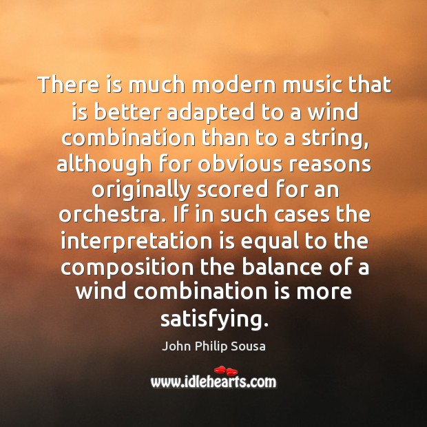 There is much modern music that is better adapted to a wind combination than to a string John Philip Sousa Picture Quote
