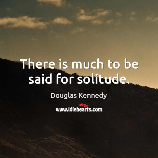 There is much to be said for solitude. Douglas Kennedy Picture Quote