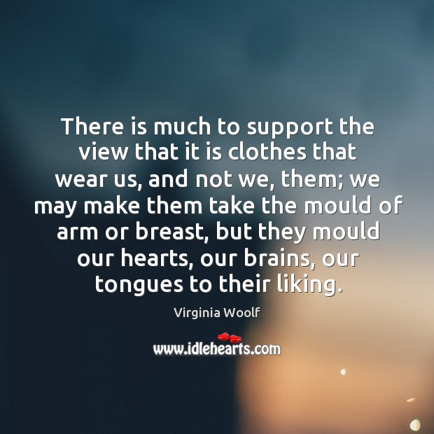 There is much to support the view that it is clothes that wear us, and not we, them Image
