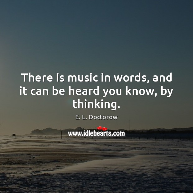 There is music in words, and it can be heard you know, by thinking. Image