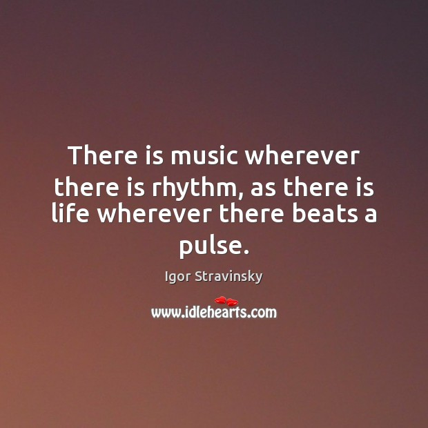 There is music wherever there is rhythm, as there is life wherever there beats a pulse. Igor Stravinsky Picture Quote