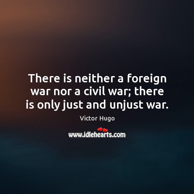 There is neither a foreign war nor a civil war; there is only just and unjust war. Victor Hugo Picture Quote