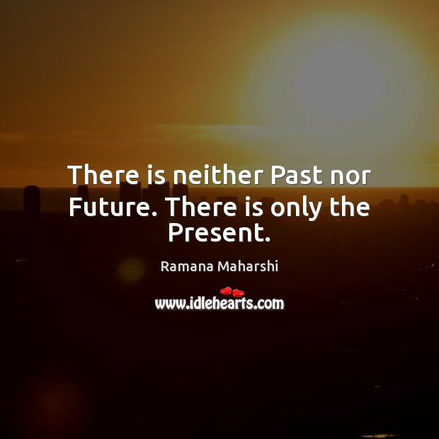 There is neither Past nor Future. There is only the Present. Image
