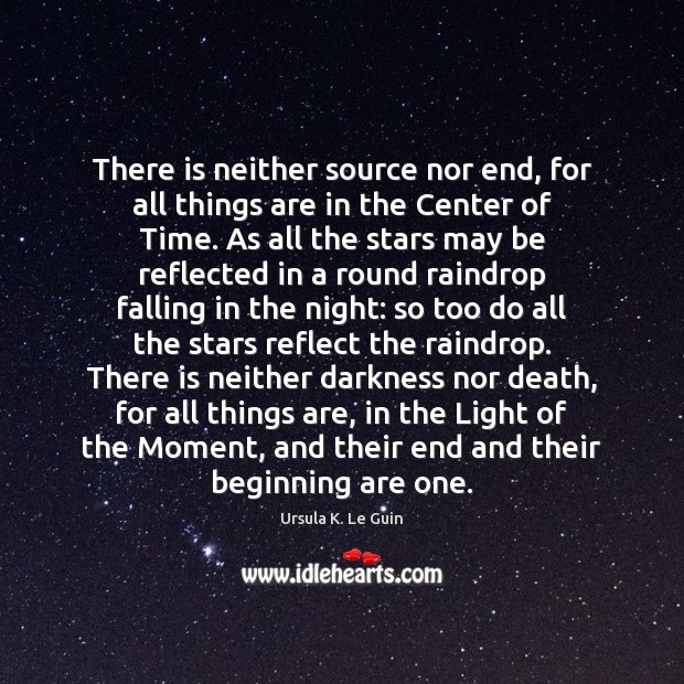 There is neither source nor end, for all things are in the Ursula K. Le Guin Picture Quote