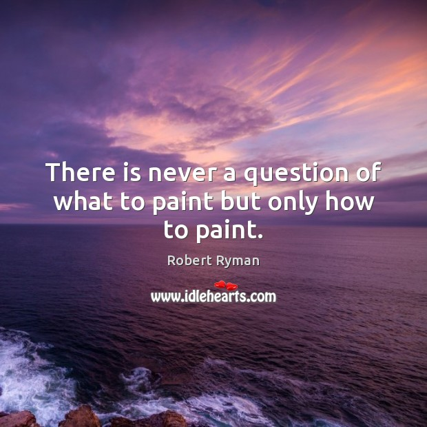 Image, There is never a question of what to paint but only how to paint.
