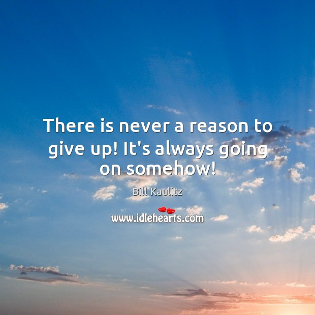Image, There is never a reason to give up! It's always going on somehow!