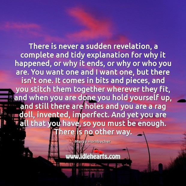 There is never a sudden revelation, a complete and tidy explanation for Marya Hornbacher Picture Quote
