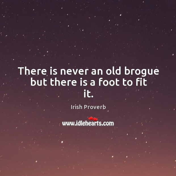 Image, There is never an old brogue but there is a foot to fit it.