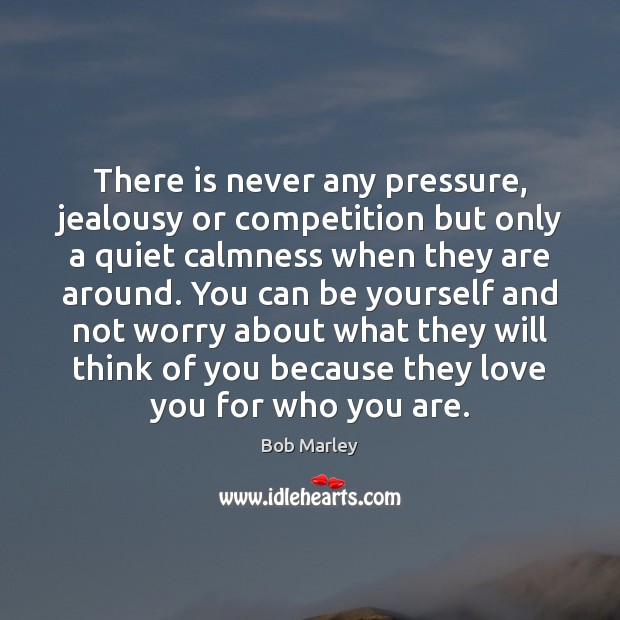 There is never any pressure, jealousy or competition but only a quiet Be Yourself Quotes Image