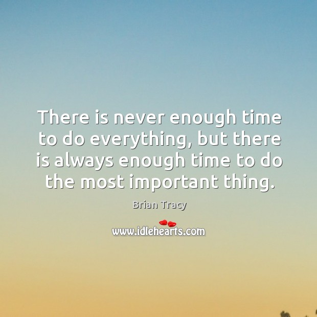 There is never enough time to do everything, but there is always enough time to do the most important thing. Image