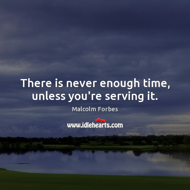 There is never enough time, unless you're serving it. Malcolm Forbes Picture Quote