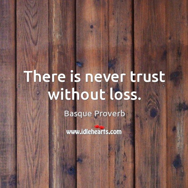 There is never trust without loss. Basque Proverbs Image
