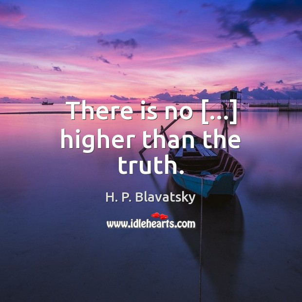 There is no […] higher than the truth. H. P. Blavatsky Picture Quote