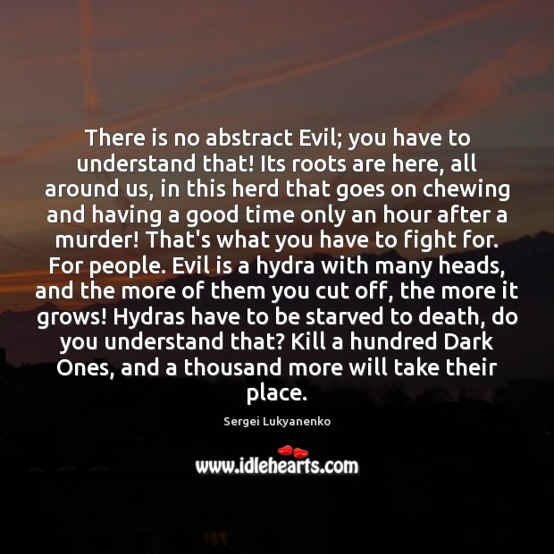 There is no abstract Evil; you have to understand that! Its roots Image