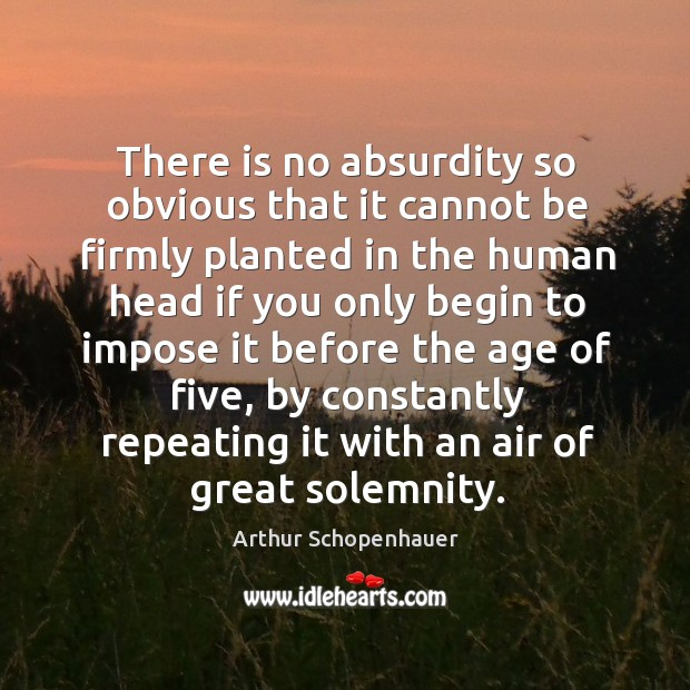 There is no absurdity so obvious that it cannot be firmly planted in the human head. Image