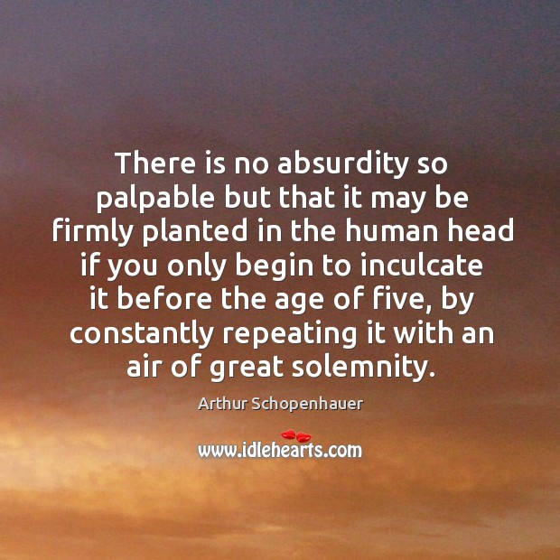 There is no absurdity so palpable but that it may be firmly planted in the human head Image
