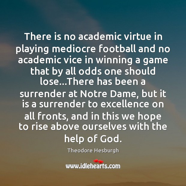 There is no academic virtue in playing mediocre football and no academic Theodore Hesburgh Picture Quote
