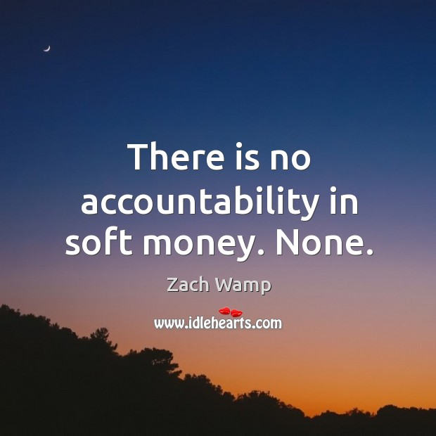 There is no accountability in soft money. None. Image