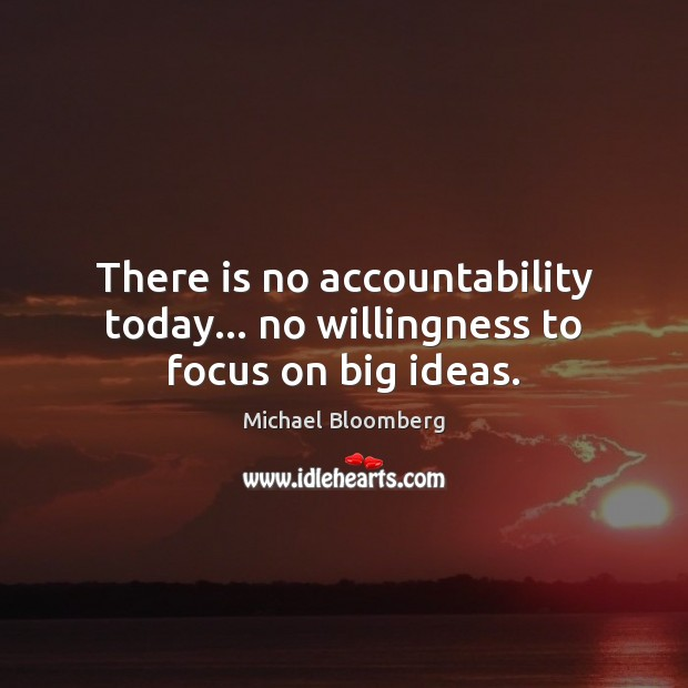There is no accountability today… no willingness to focus on big ideas. Michael Bloomberg Picture Quote