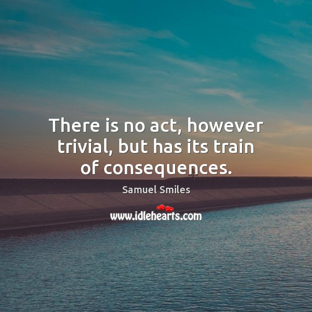 There is no act, however trivial, but has its train of consequences. Samuel Smiles Picture Quote