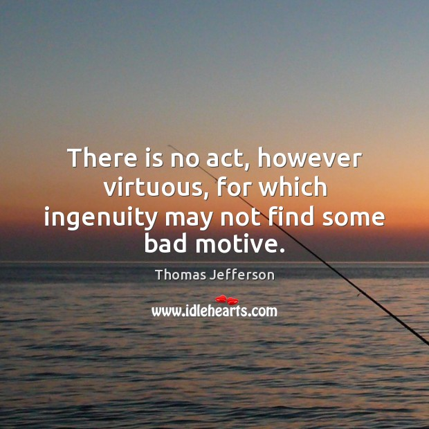 There is no act, however virtuous, for which ingenuity may not find some bad motive. Image