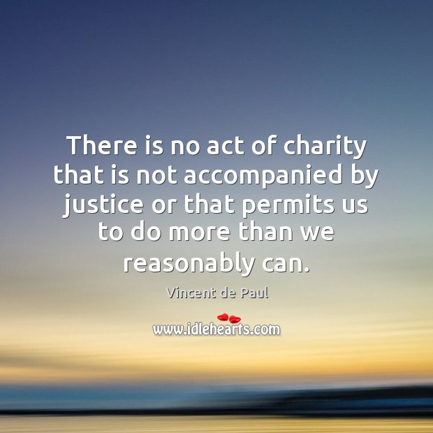 There is no act of charity that is not accompanied by justice Vincent de Paul Picture Quote