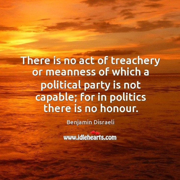 There is no act of treachery or meanness of which a political party is not capable Image