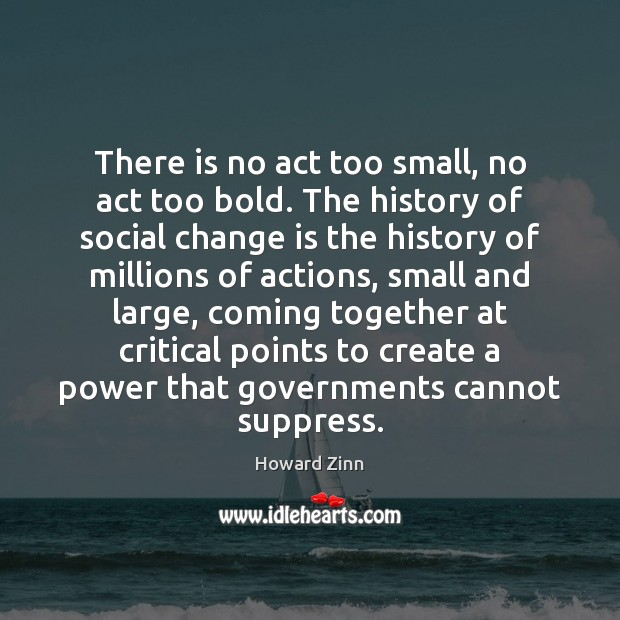 There is no act too small, no act too bold. The history Change Quotes Image