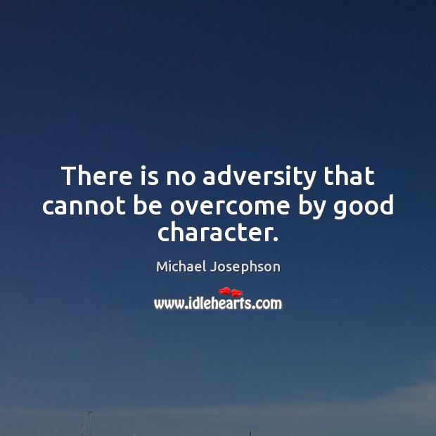 There is no adversity that cannot be overcome by good character. Good Character Quotes Image