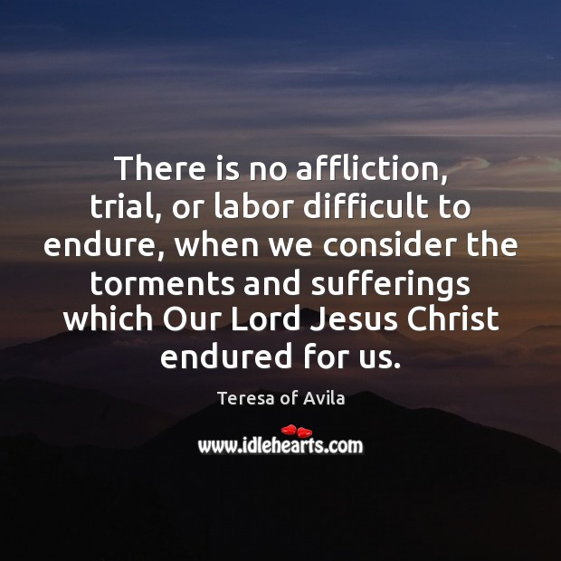 There is no affliction, trial, or labor difficult to endure, when we Image